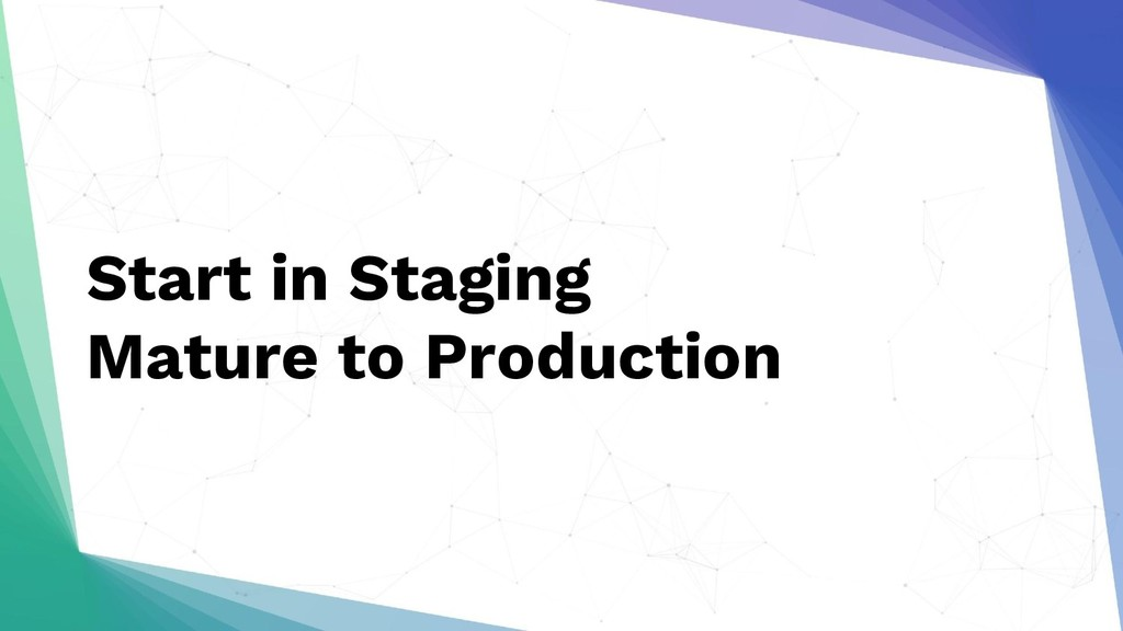 Start in Staging Mature to Production