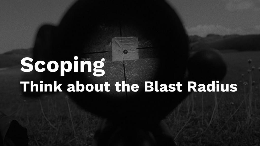 Scoping Think about the Blast Radius