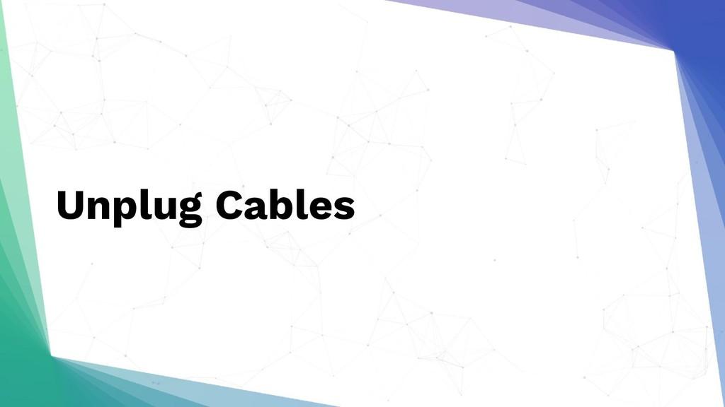 Unplug Cables
