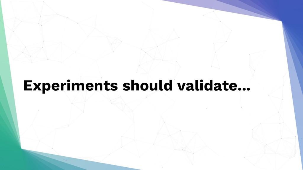 Experiments should validate...