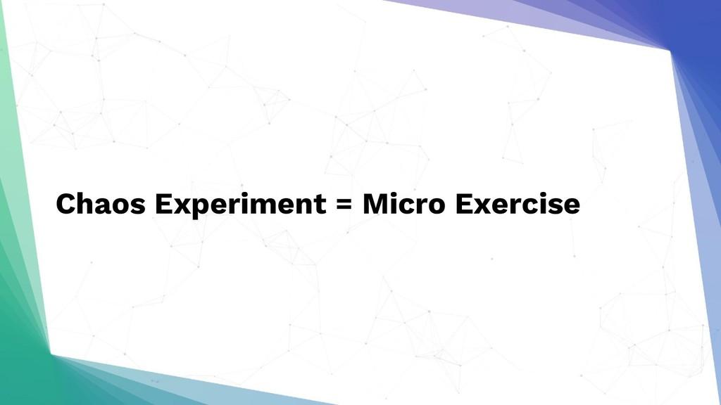 Chaos Experiment = Micro Exercise