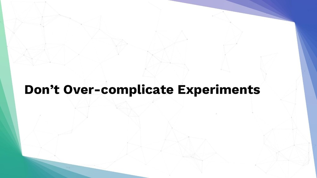 Don't Over-complicate Experiments