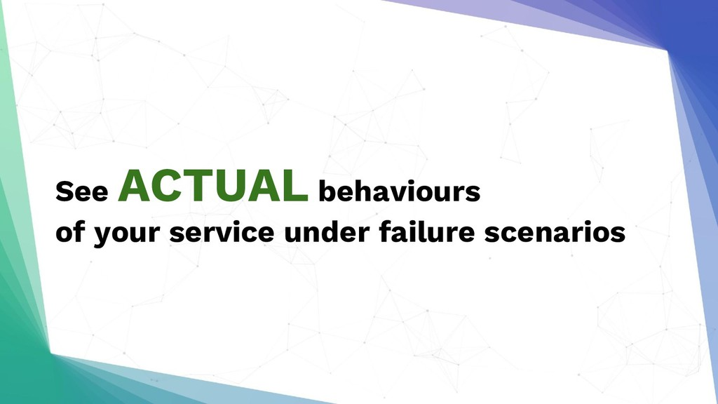 See ACTUAL behaviours of your service under fai...