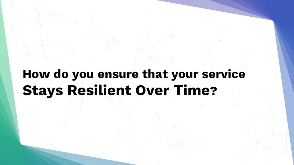 How do you ensure that your service Stays Resil...