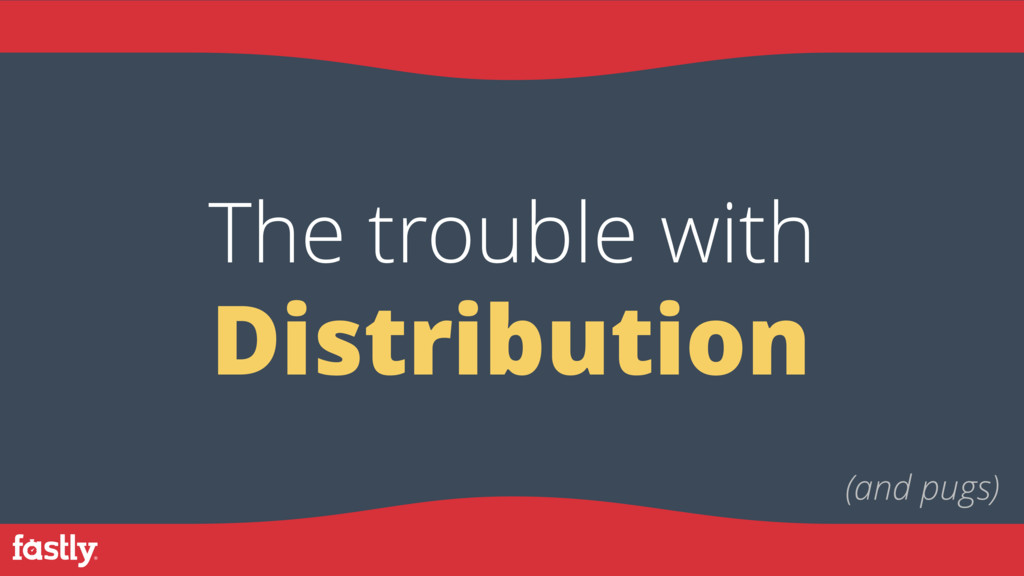 Distribution The trouble with (and pugs)