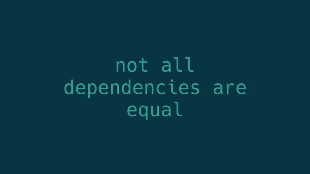 not all dependencies are equal