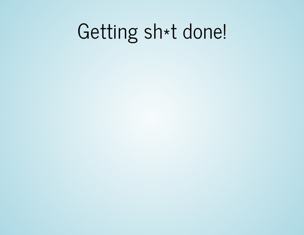 Getting sh*t done!