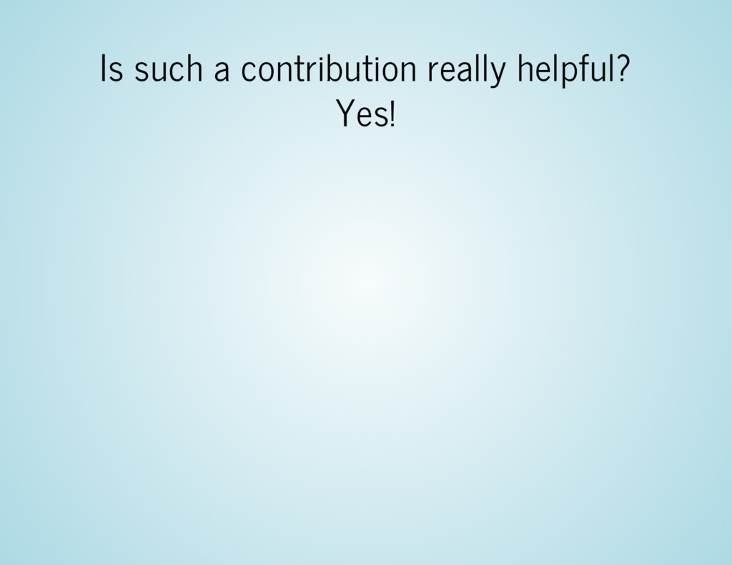 Is such a contribution really helpful? Yes!