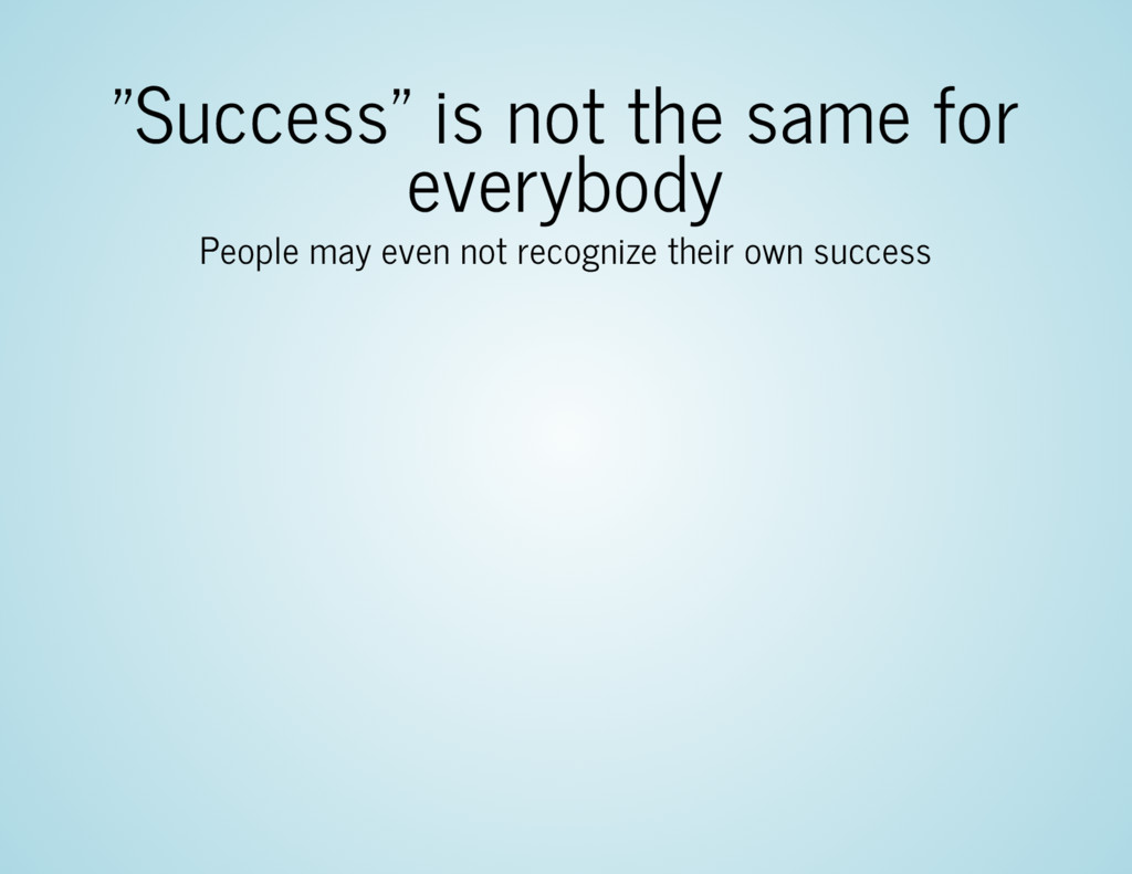 """""""Success"""" is not the same for everybody People ..."""
