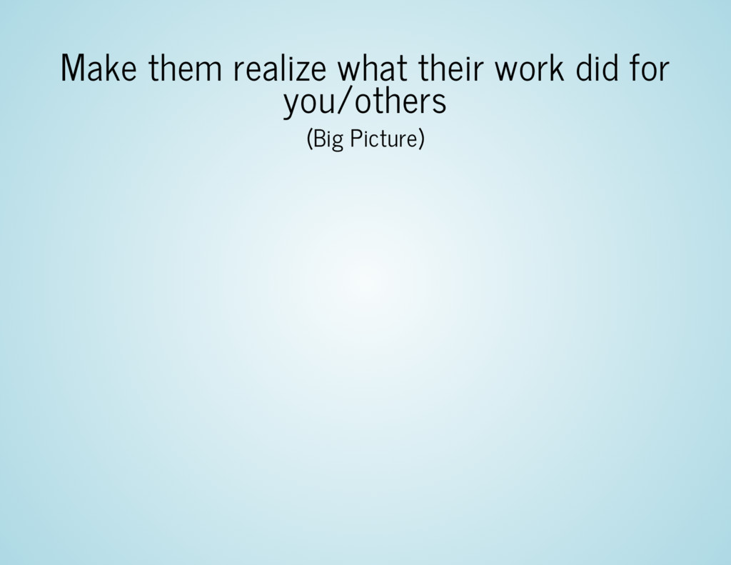 Make them realize what their work did for you/o...