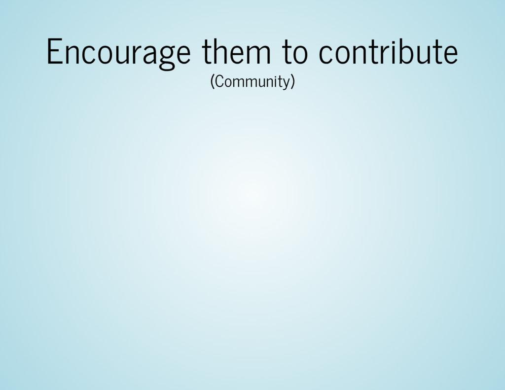 Encourage them to contribute (Community)