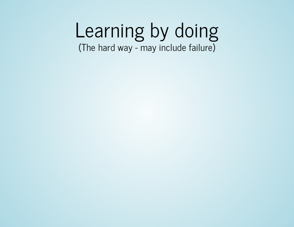 Learning by doing (The hard way - may include f...