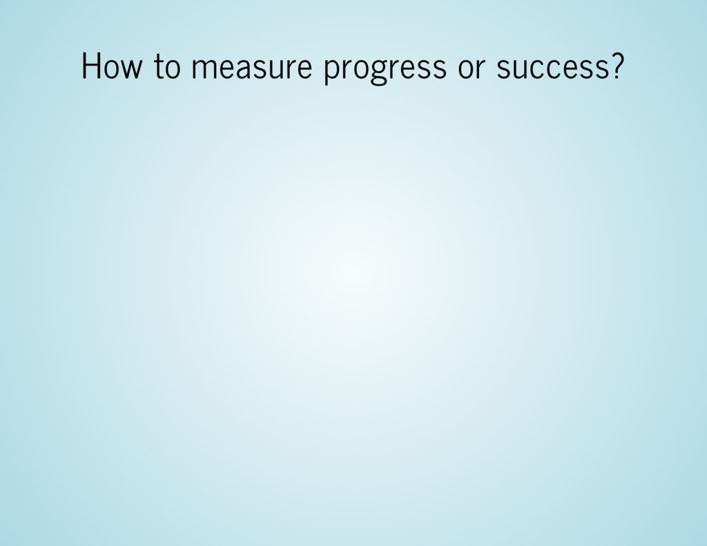 How to measure progress or success?