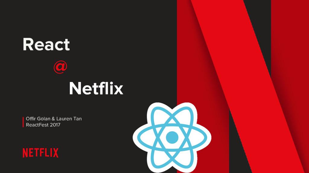 React @ Netflix Offir Golan & Lauren Tan ReactF...