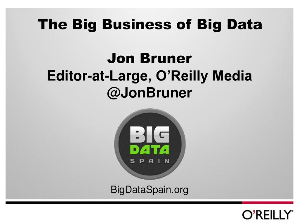 The Big Business of Big Data Jon Bruner Editor-...