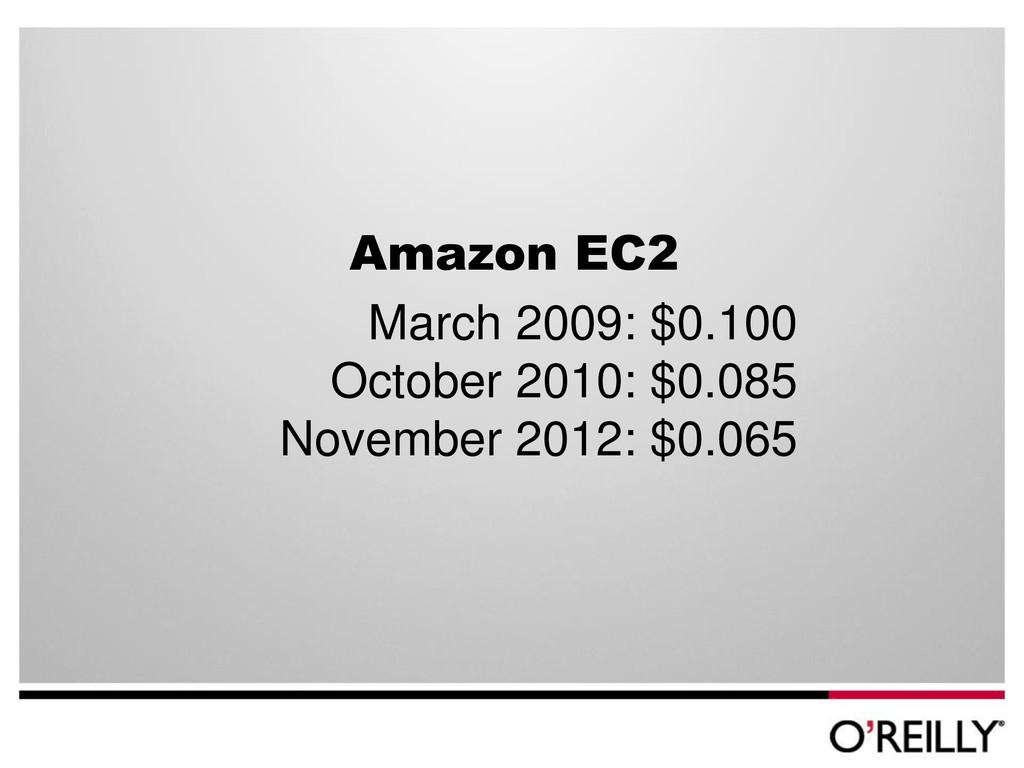 Amazon EC2 March 2009: $0.100 October 2010: $0....
