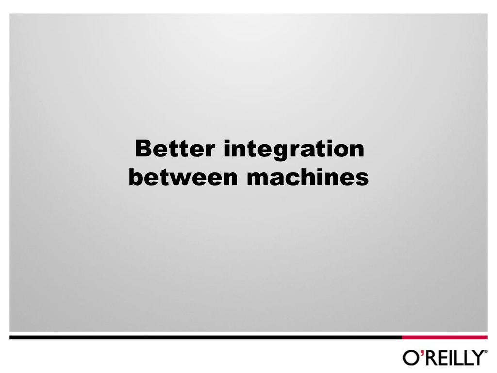 Better integration between machines