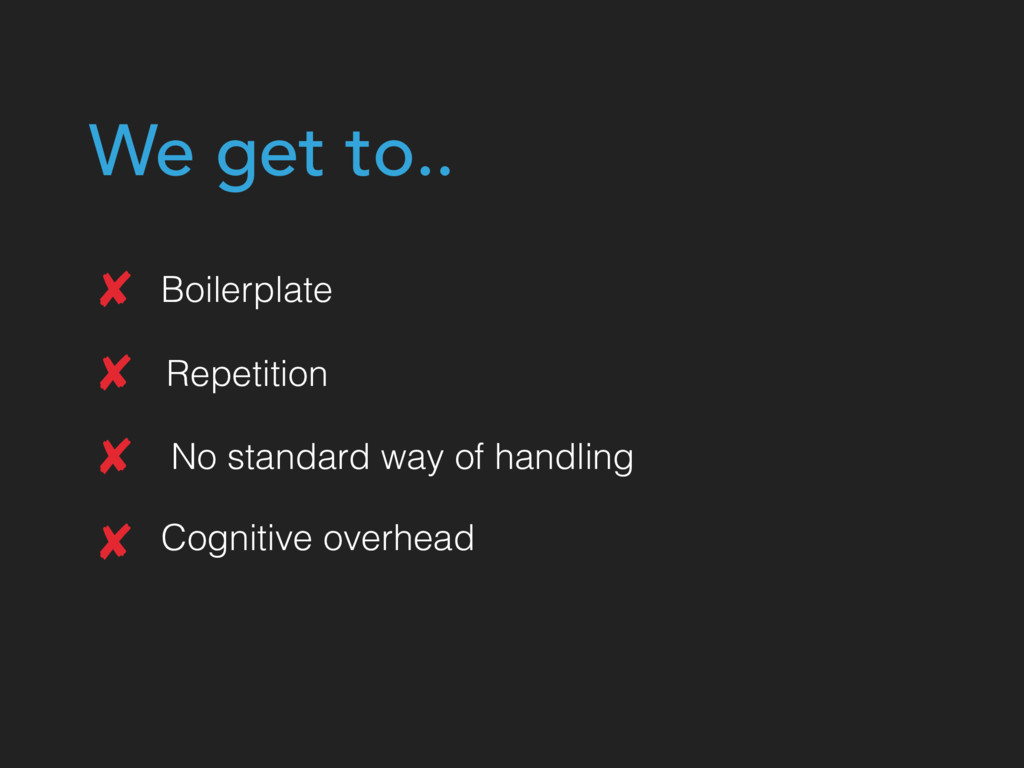 Boilerplate Repetition No standard way of handl...