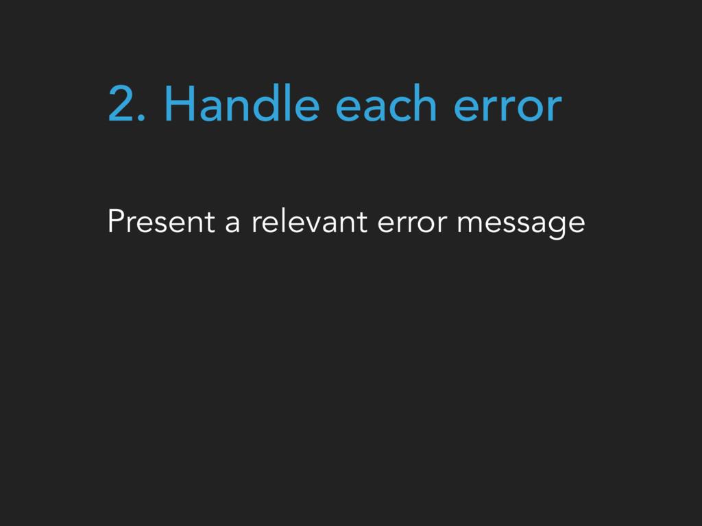 2. Handle each error Present a relevant error m...