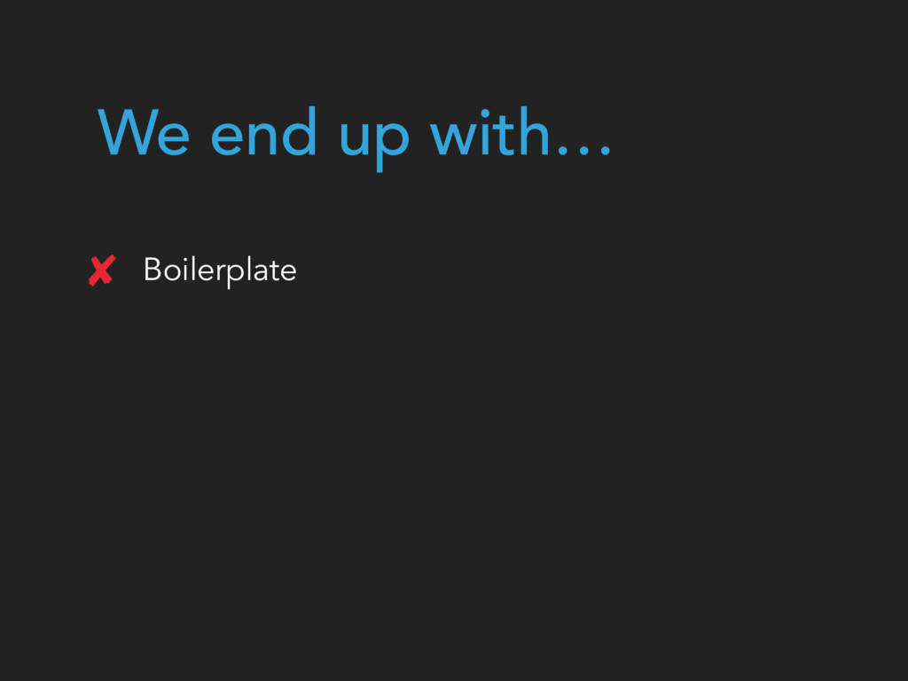 We end up with… Boilerplate