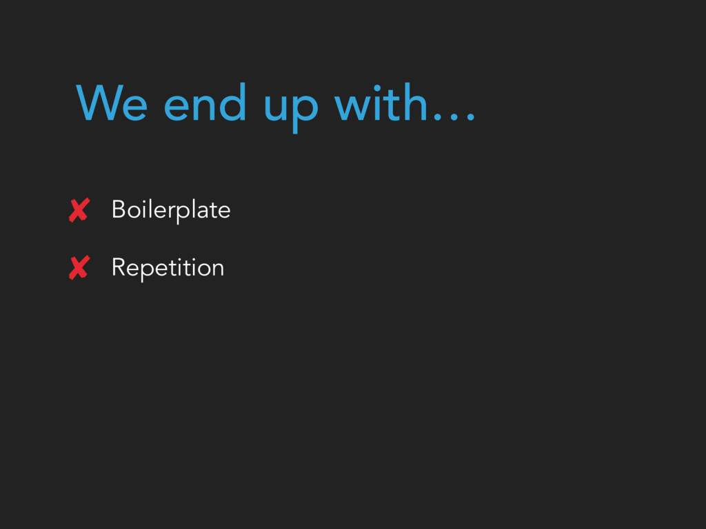 We end up with… Boilerplate Repetition