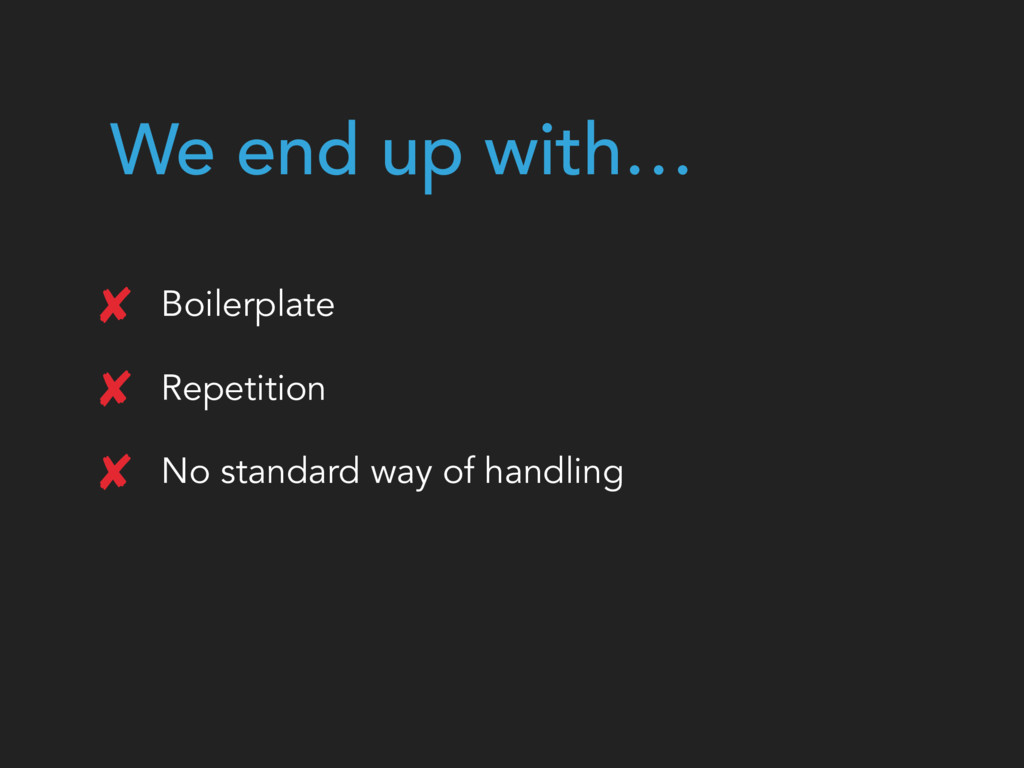 We end up with… Boilerplate Repetition No stand...