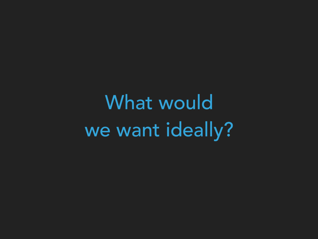 What would  we want ideally?
