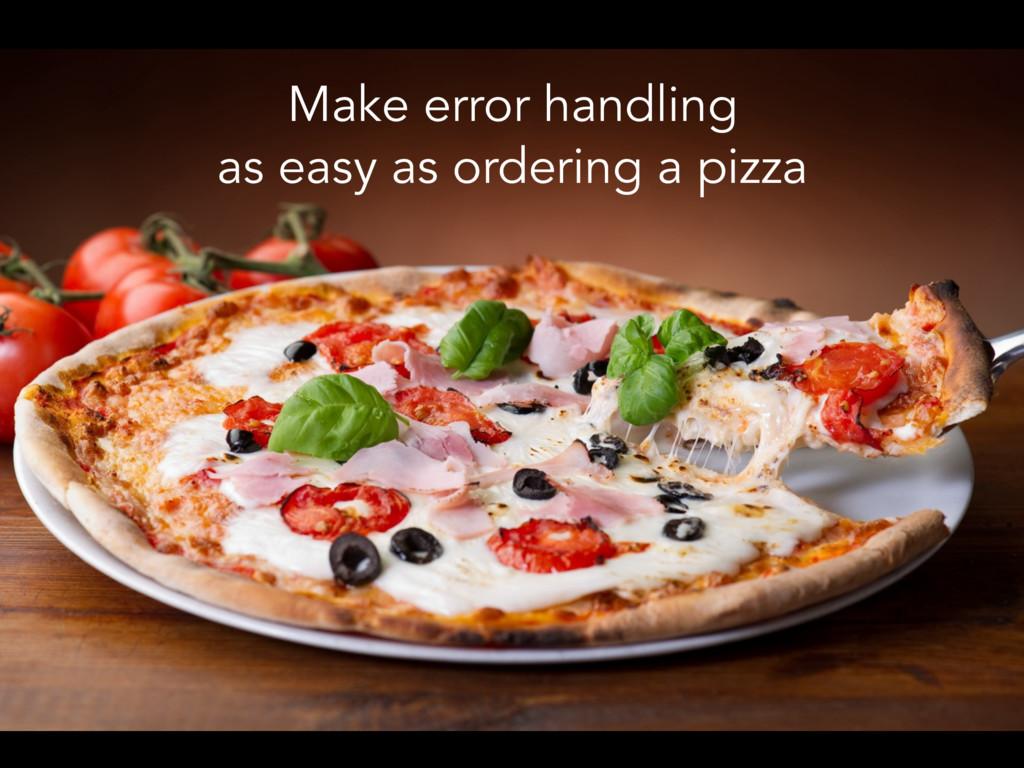 Make error handling as easy as ordering a pizza
