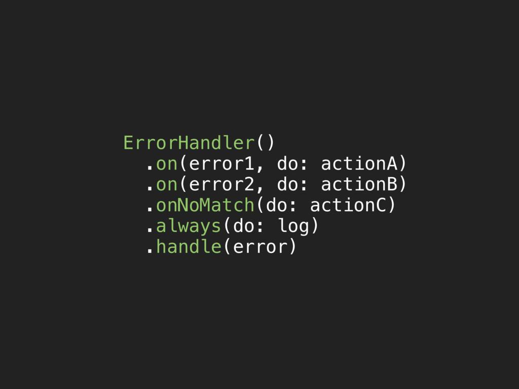 ErrorHandler() .on(error1, do: actionA) .on(err...