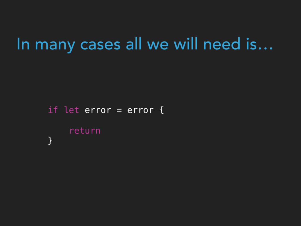 In many cases all we will need is… if let error...