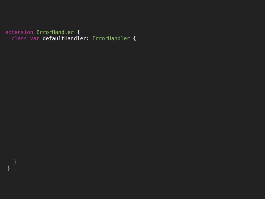 extension ErrorHandler { class var defaultHandl...
