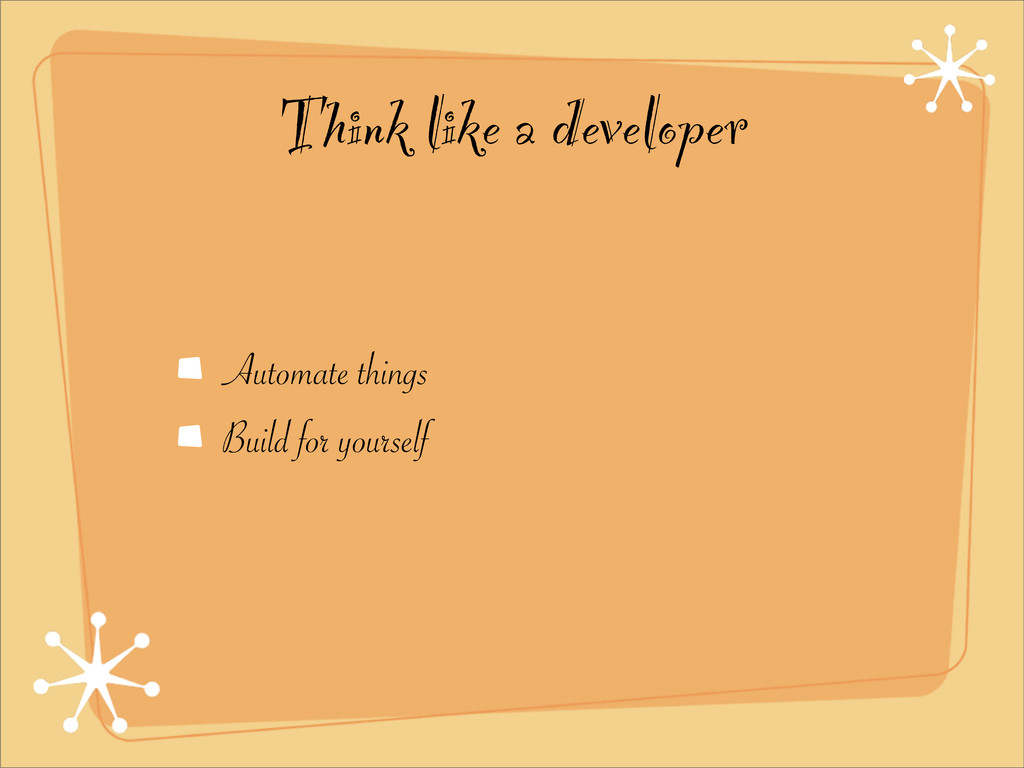 Think like a developer Automate things Build fo...