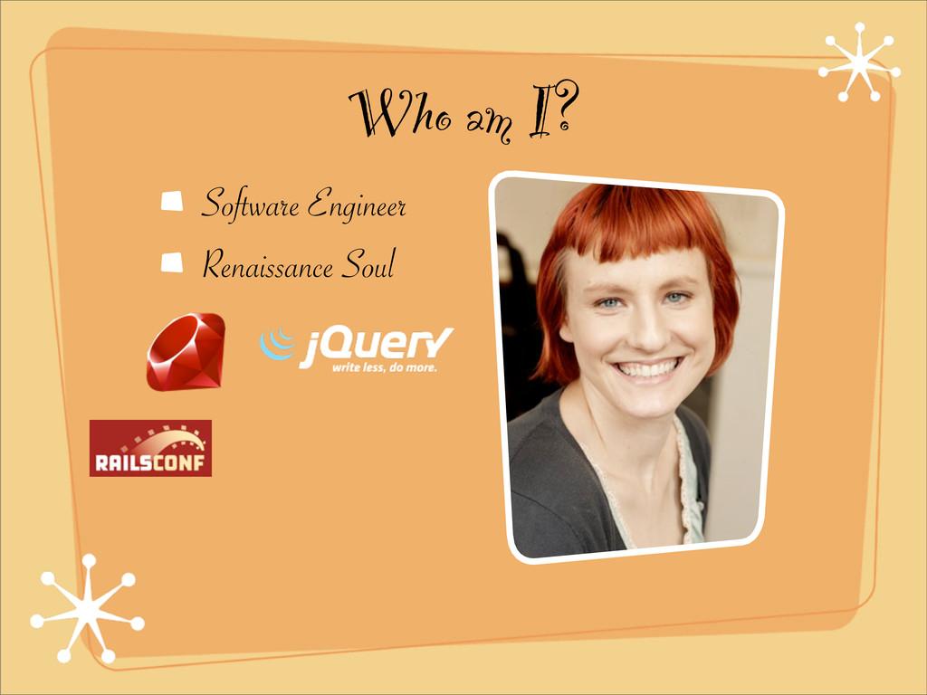 Who am I? Software Engineer Renaissance Soul