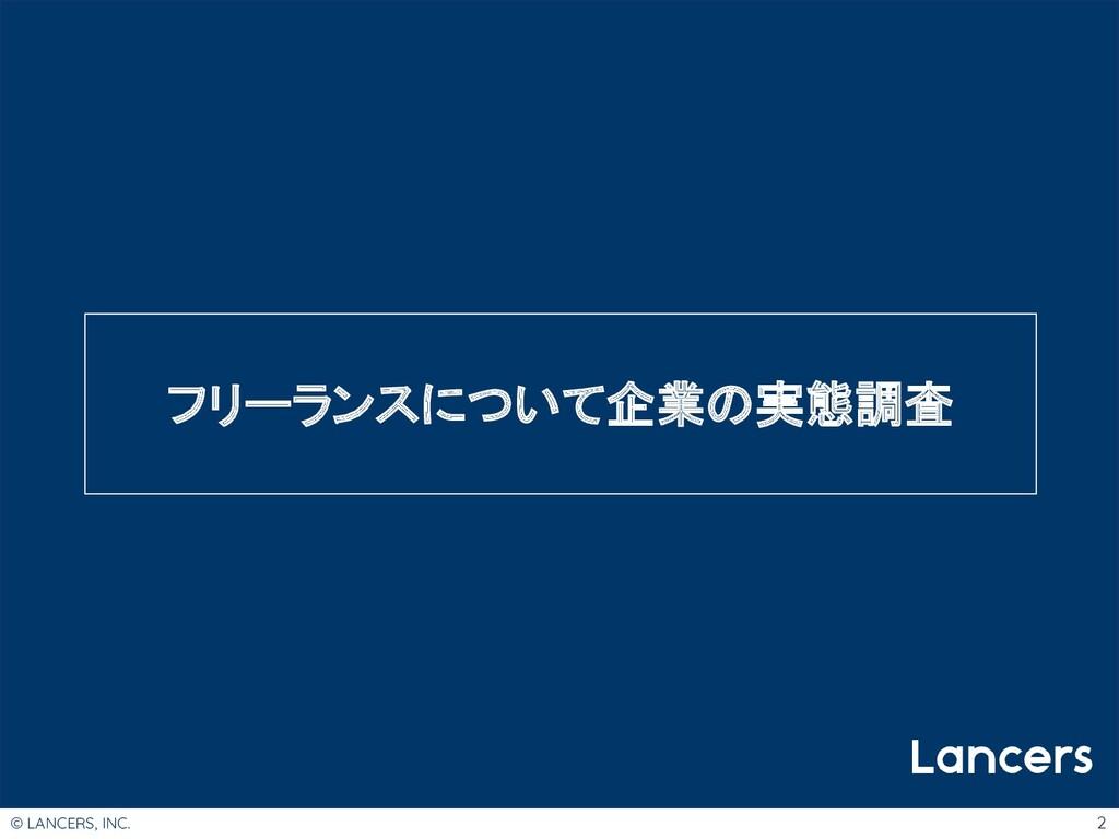 © LANCERS, INC. 2 フリーランスについて企業の実態調査