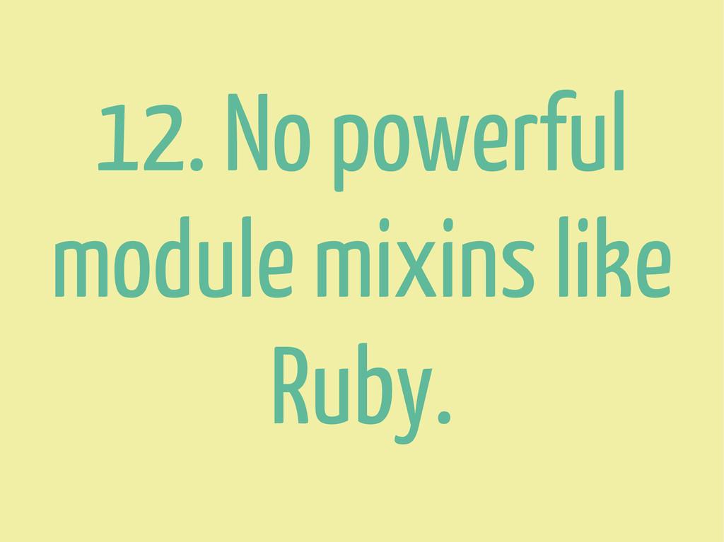 12. No powerful module mixins like Ruby.
