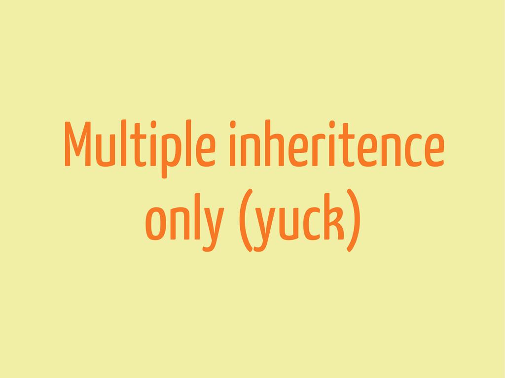 Multiple inheritence only (yuck)