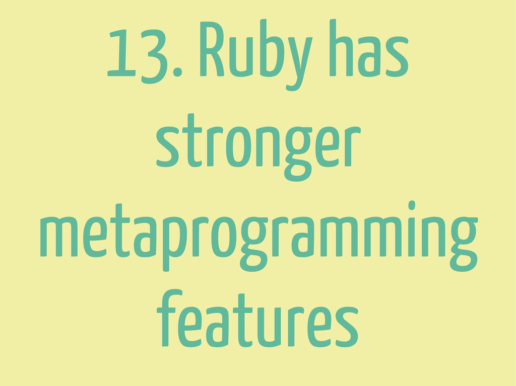 13. Ruby has stronger metaprogramming features