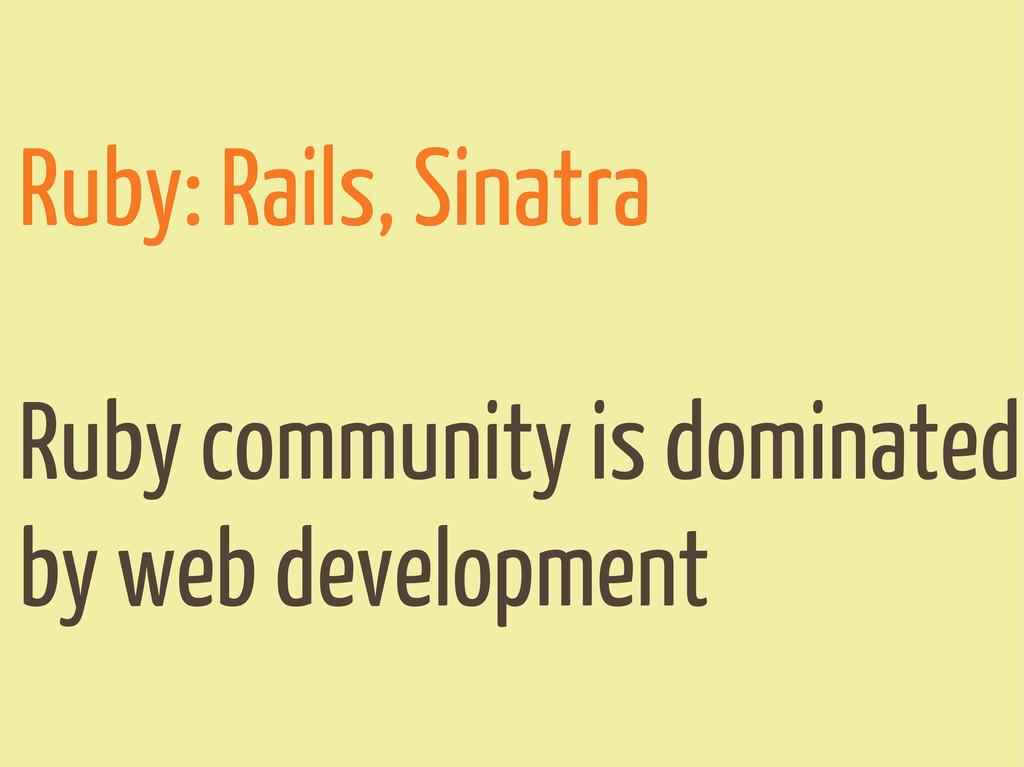 Ruby: Rails, Sinatra Ruby community is dominate...