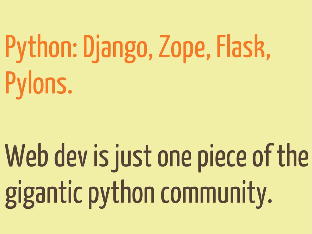 Python: Django, Zope, Flask, Pylons. Web dev is...