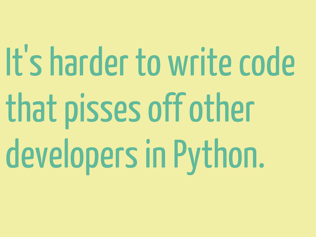 It's harder to write code that pisses off other...