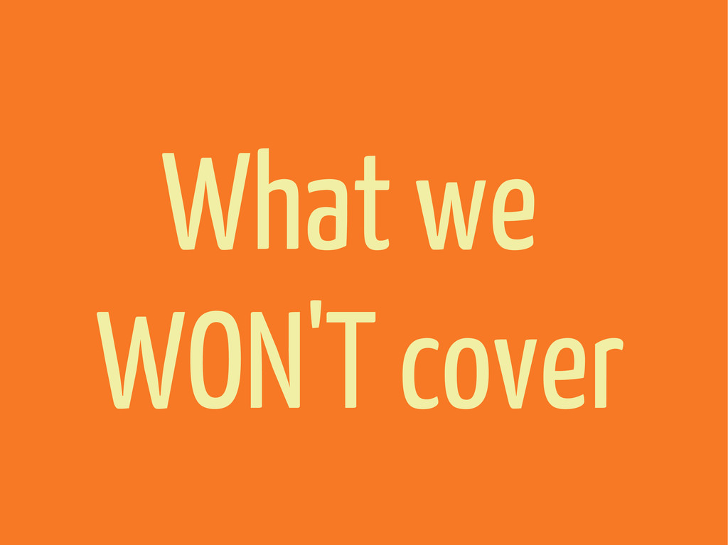 What we WON'T cover