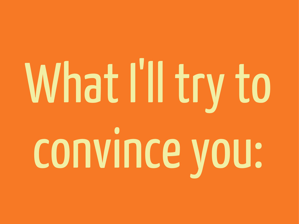 What I'll try to convince you: