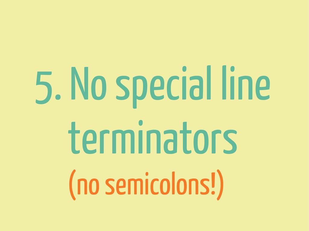 5. No special line terminators (no semicolons!)