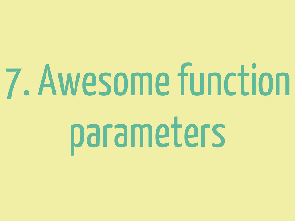 7. Awesome function parameters
