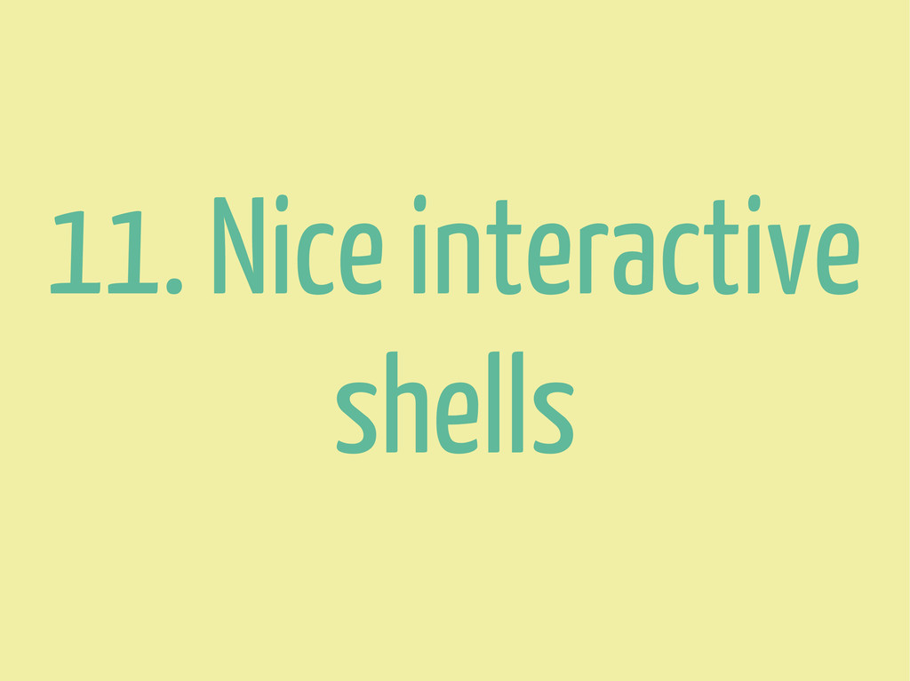 11. Nice interactive shells