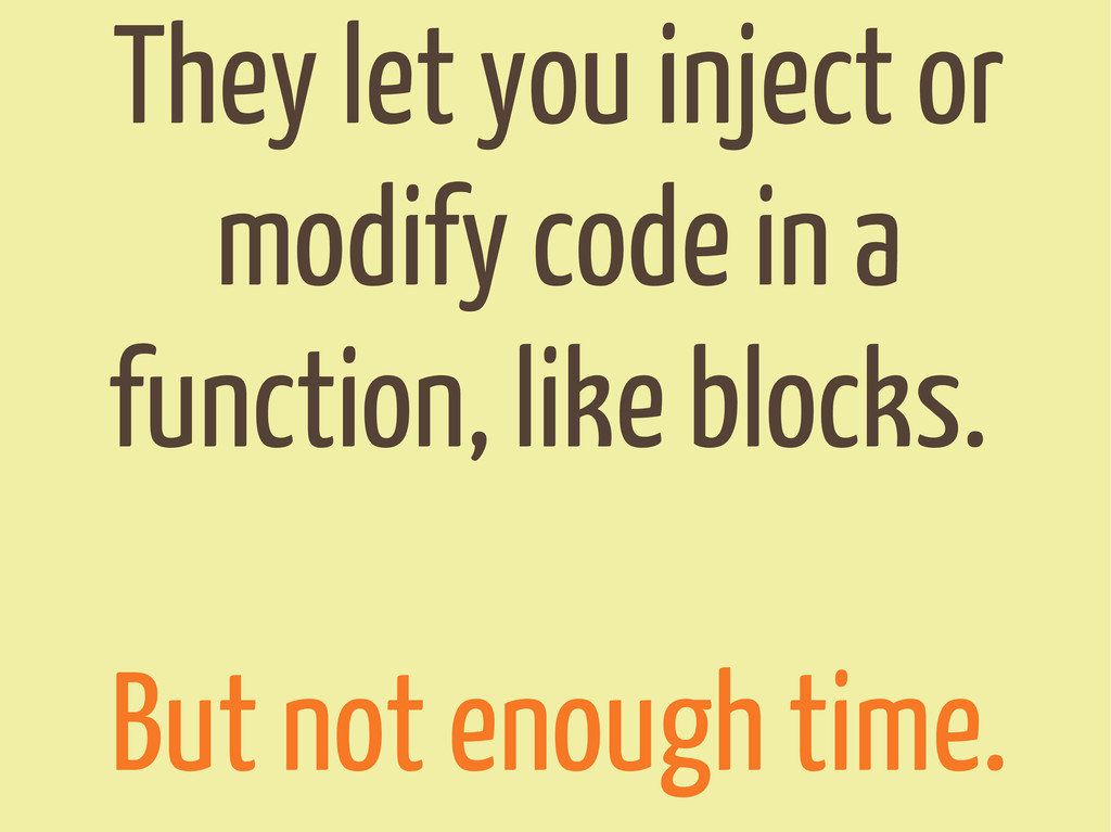 They let you inject or modify code in a functio...
