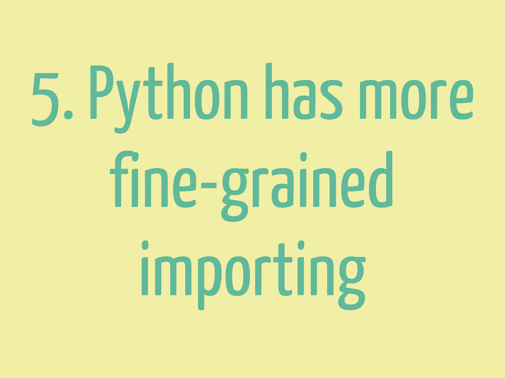 5. Python has more fine-grained importing