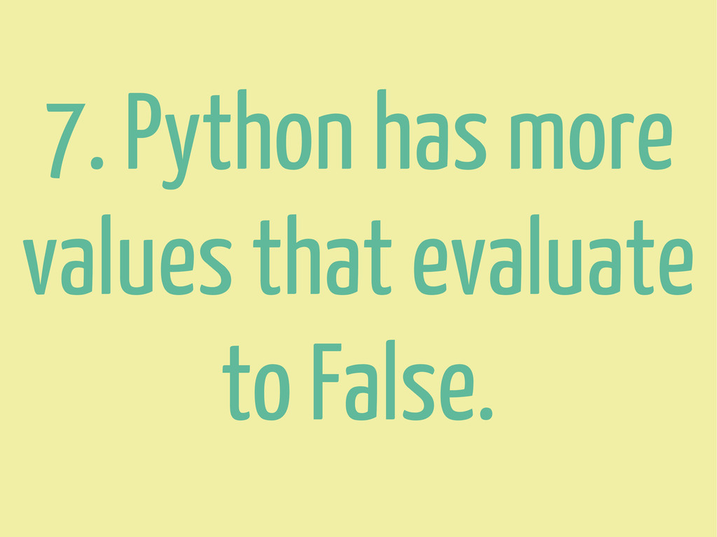 7. Python has more values that evaluate to Fals...