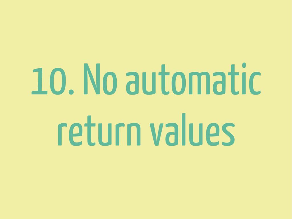 10. No automatic return values