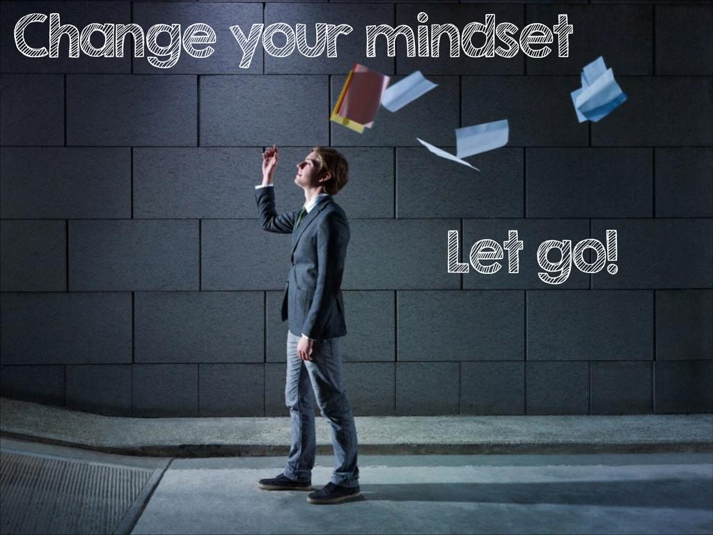 Change your mindset Let go!